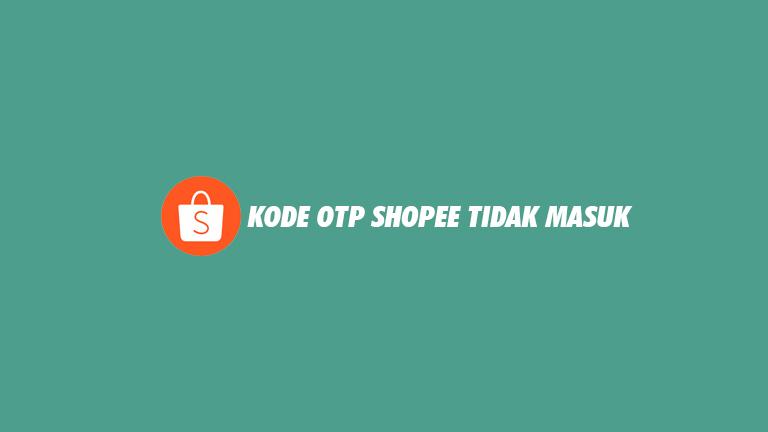 Kode OTP Shopee Tidak Masuk dari Penyebab Cara Mengatasi