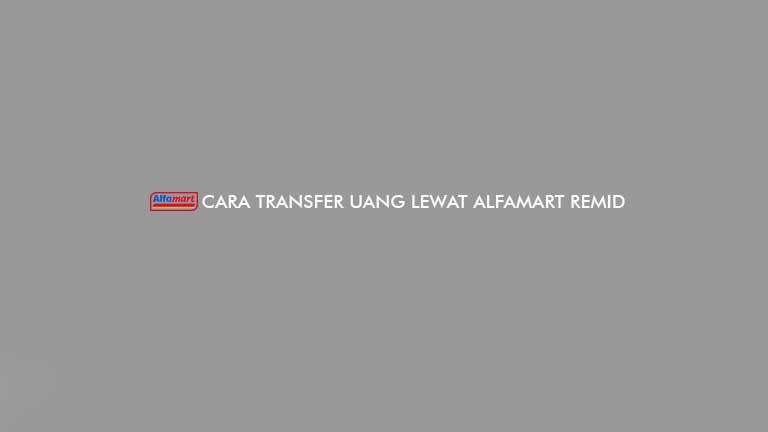Cara Transfer Uang Lewat Alfamart Remid