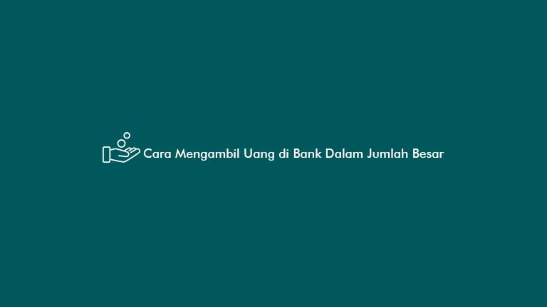 Cara Mengambil Uang di Bank Dalam Jumlah Besar